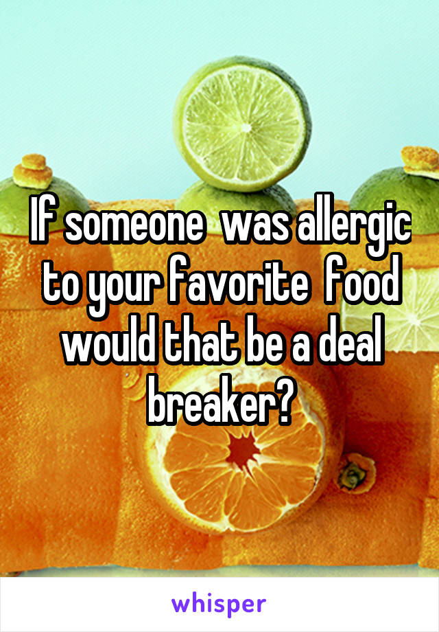 If someone  was allergic to your favorite  food would that be a deal breaker?