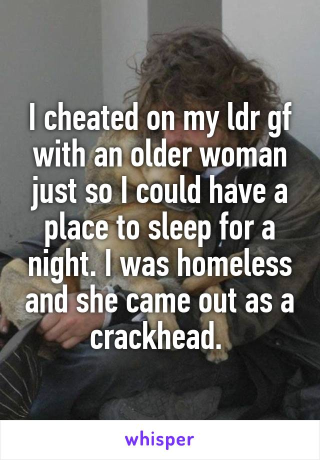 I cheated on my ldr gf with an older woman just so I could have a place to sleep for a night. I was homeless and she came out as a crackhead.