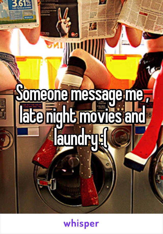 Someone message me , late night movies and laundry :(