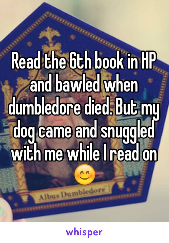 Read the 6th book in HP and bawled when dumbledore died. But my dog came and snuggled with me while I read on 😊