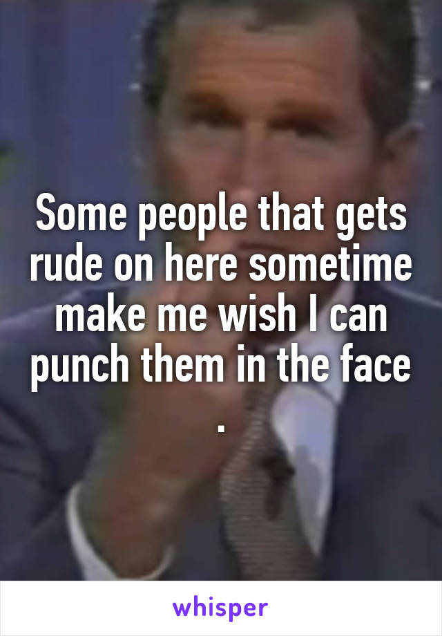 Some people that gets rude on here sometime make me wish I can punch them in the face .
