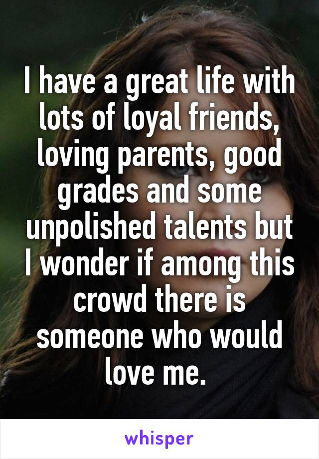 I have a great life with lots of loyal friends, loving parents, good grades and some unpolished talents but I wonder if among this crowd there is someone who would love me.