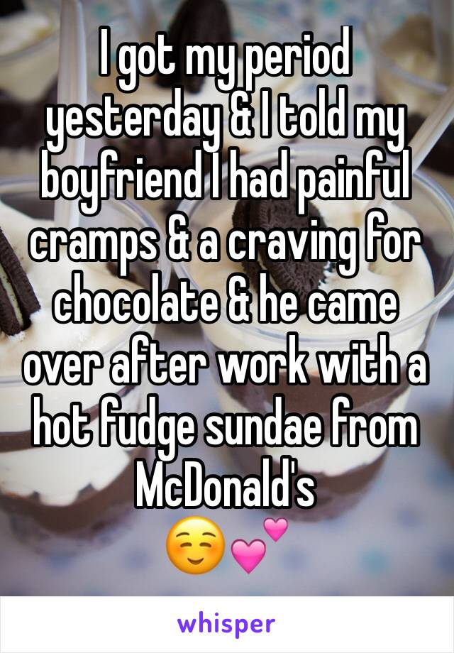 I got my period yesterday & I told my boyfriend I had painful cramps & a craving for chocolate & he came over after work with a hot fudge sundae from McDonald's ☺️💕
