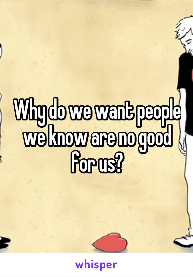 Why do we want people we know are no good for us?
