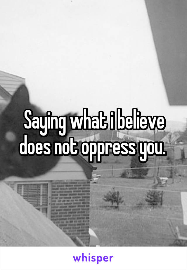 Saying what i believe does not oppress you.