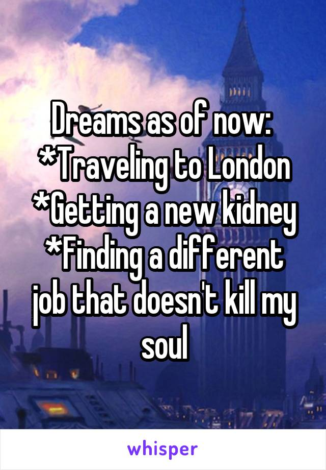 Dreams as of now:  *Traveling to London *Getting a new kidney *Finding a different job that doesn't kill my soul