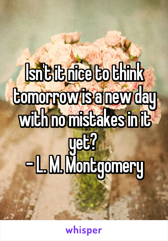 Isn't it nice to think tomorrow is a new day with no mistakes in it yet?  - L. M. Montgomery