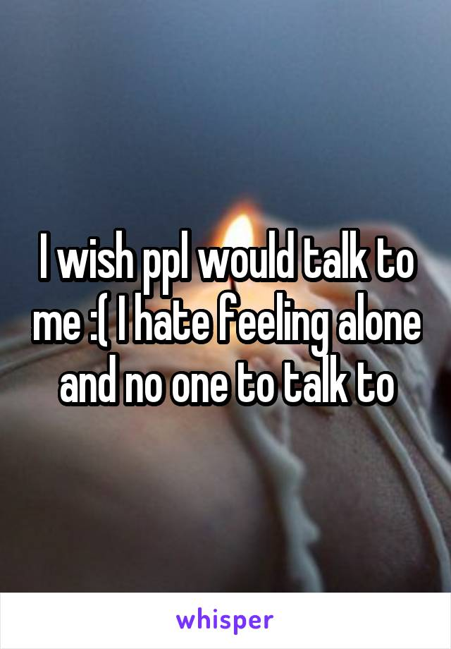 I wish ppl would talk to me :( I hate feeling alone and no one to talk to