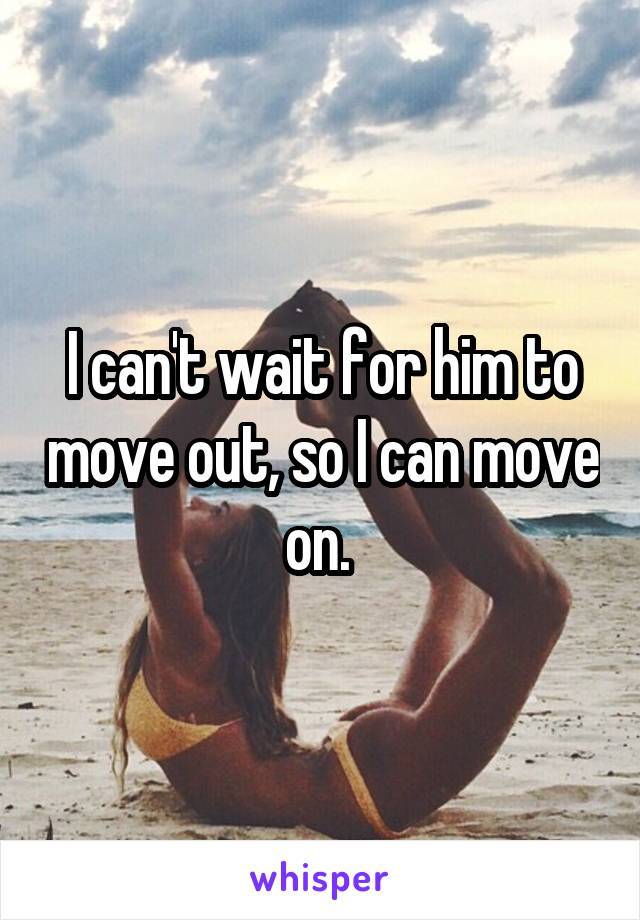 I can't wait for him to move out, so I can move on.