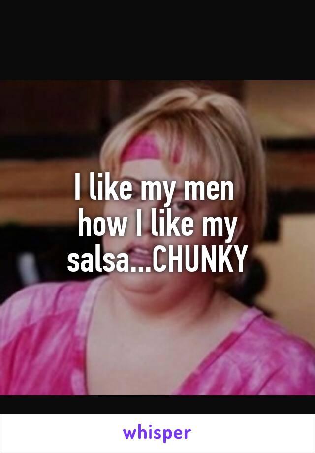 I like my men  how I like my salsa...CHUNKY