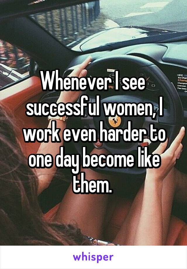 Whenever I see  successful women, I work even harder to one day become like them.