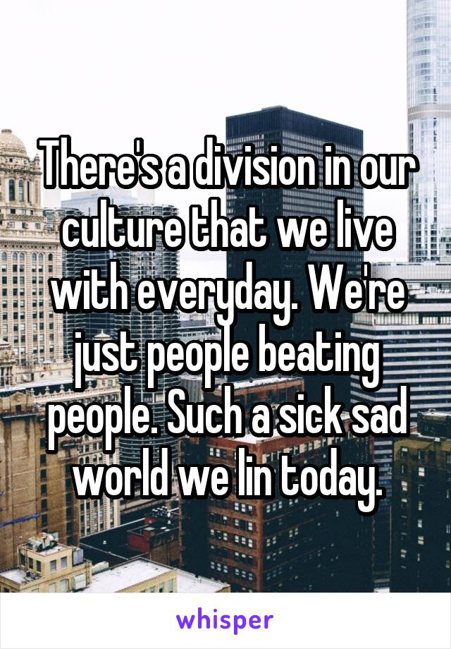 There's a division in our culture that we live with everyday. We're just people beating people. Such a sick sad world we lin today.