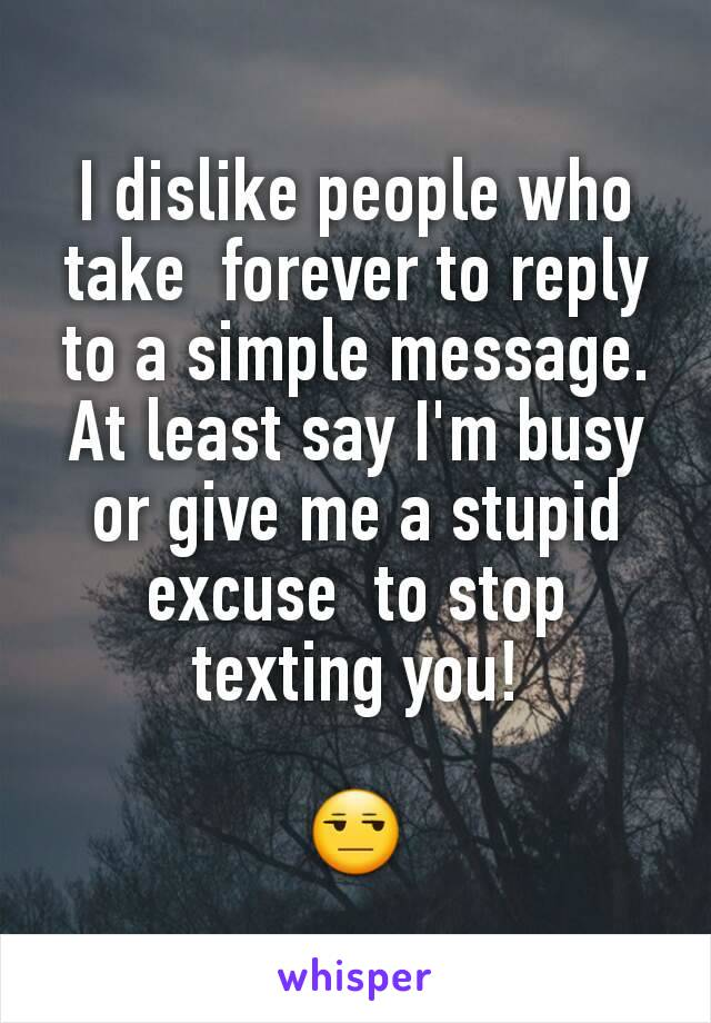 I dislike people who take  forever to reply to a simple message. At least say I'm busy or give me a stupid excuse  to stop texting you!  😒