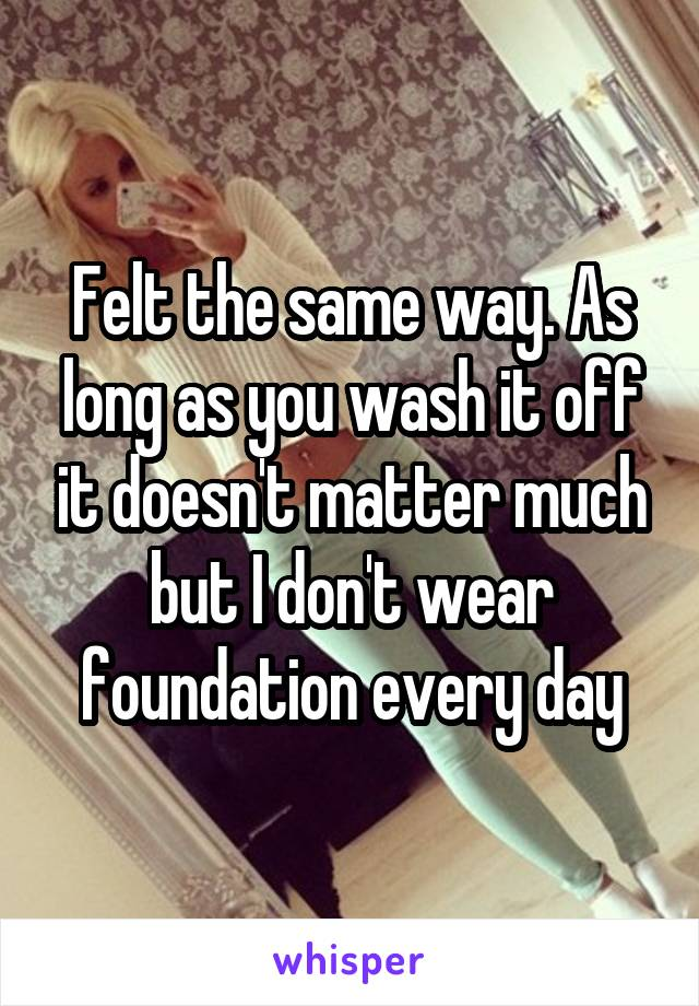 Felt the same way. As long as you wash it off it doesn't matter much but I don't wear foundation every day