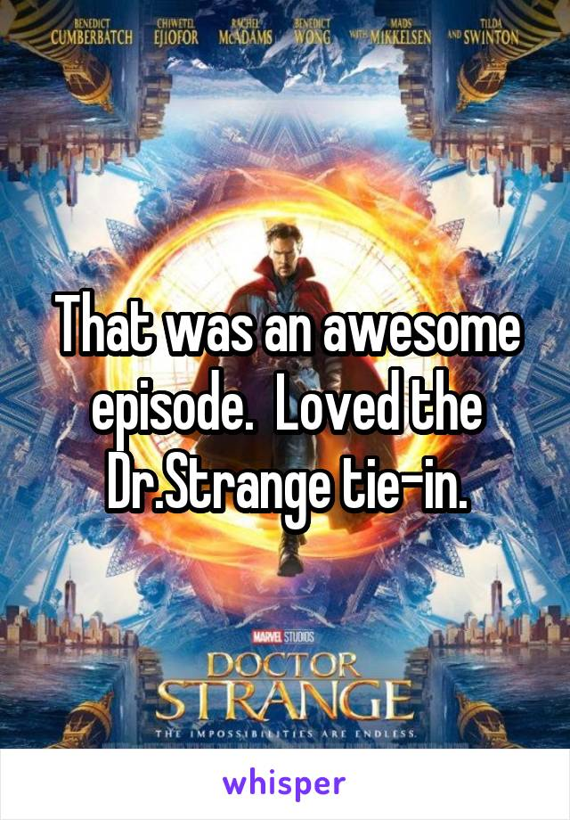 That was an awesome episode.  Loved the Dr.Strange tie-in.
