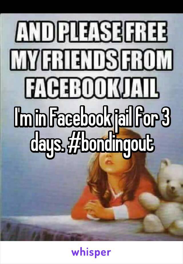 I'm in Facebook jail for 3 days. #bondingout