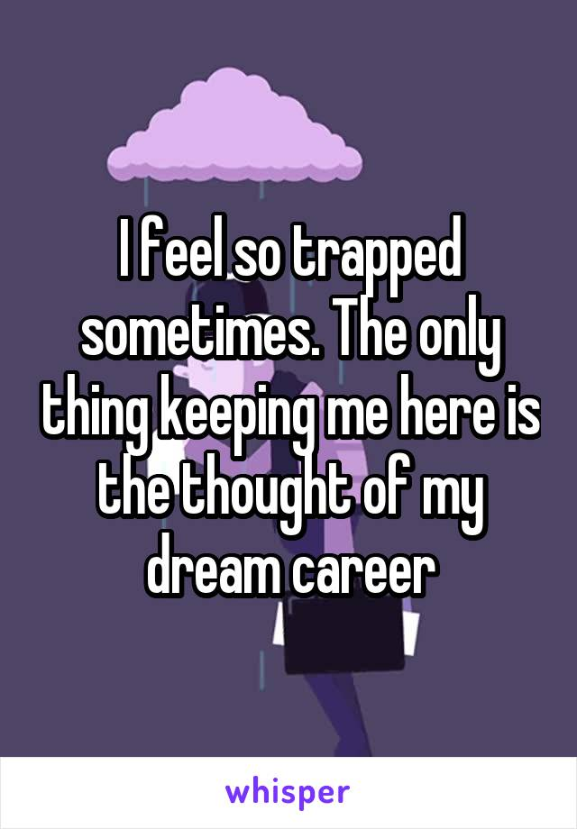I feel so trapped sometimes. The only thing keeping me here is the thought of my dream career