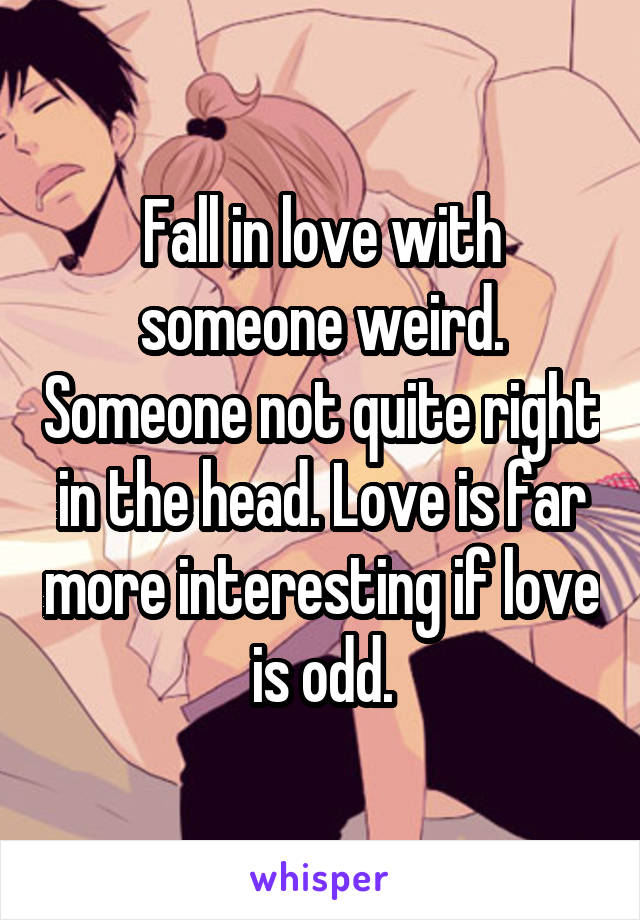 Fall in love with someone weird. Someone not quite right in the head. Love is far more interesting if love is odd.