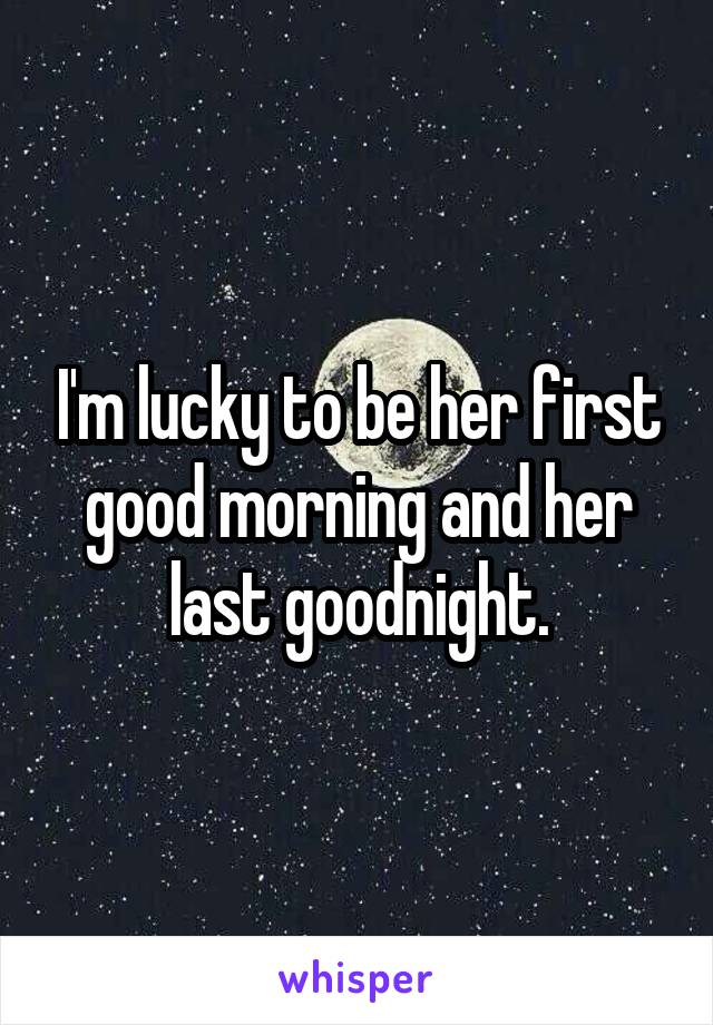 I'm lucky to be her first good morning and her last goodnight.