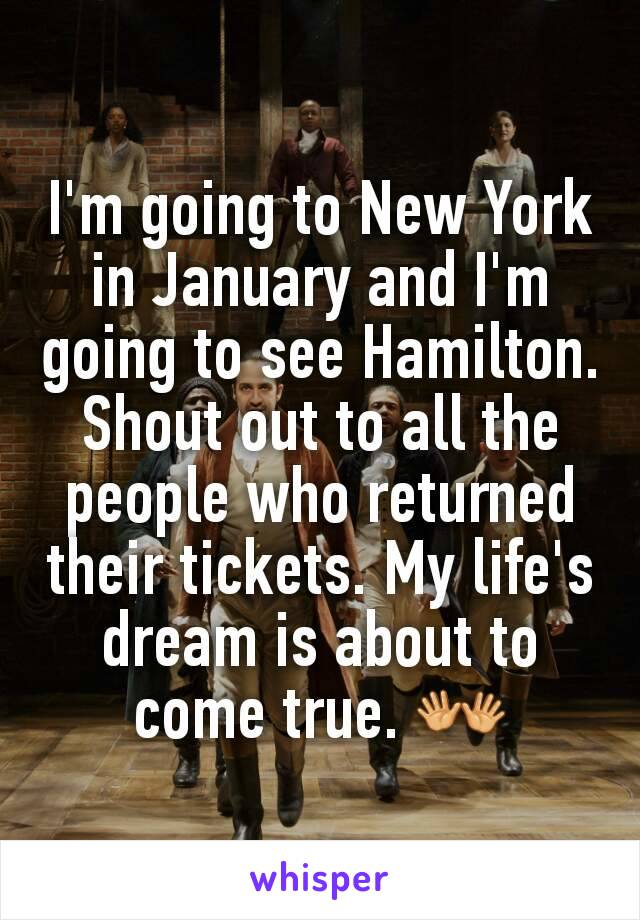 I'm going to New York in January and I'm going to see Hamilton. Shout out to all the people who returned their tickets. My life's dream is about to come true. 👐