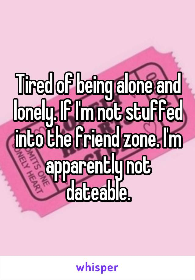 Tired of being alone and lonely. If I'm not stuffed into the friend zone. I'm apparently not dateable.
