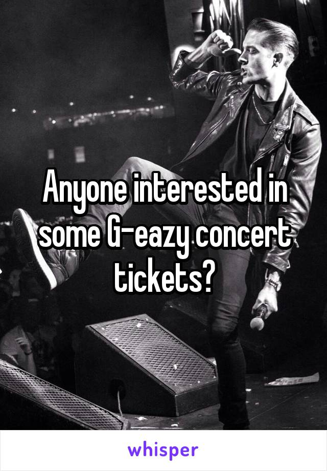 Anyone interested in some G-eazy concert tickets?