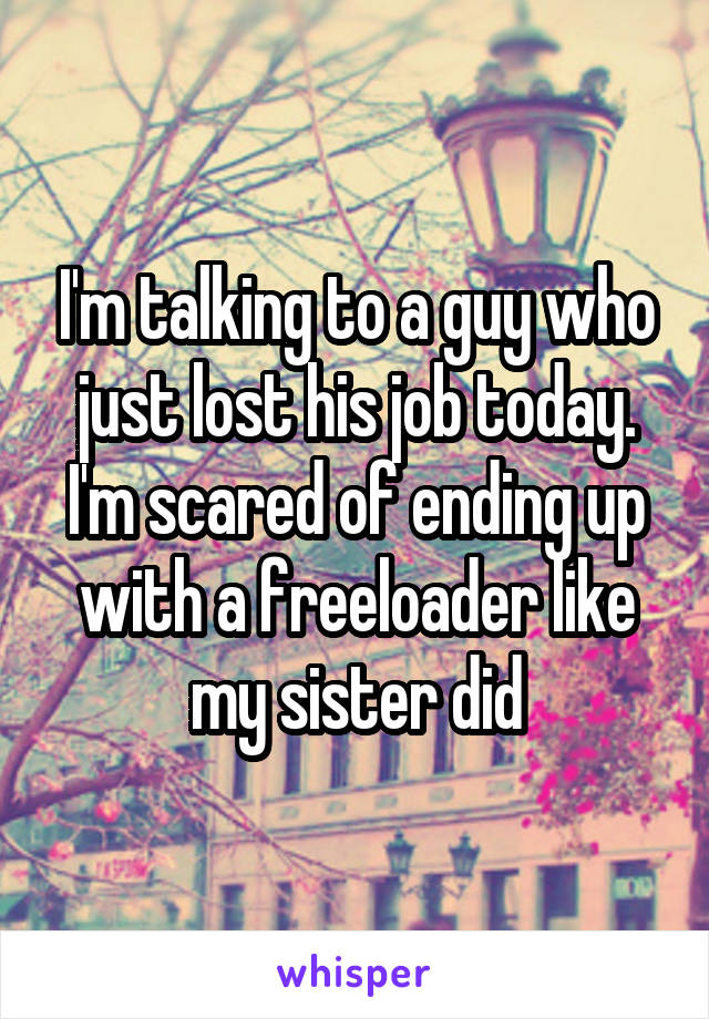 I'm talking to a guy who just lost his job today. I'm scared of ending up with a freeloader like my sister did