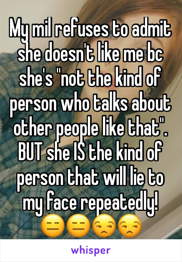 "My mil refuses to admit she doesn't like me bc she's ""not the kind of person who talks about other people like that"". BUT she IS the kind of person that will lie to my face repeatedly! 😑😑😒😒"