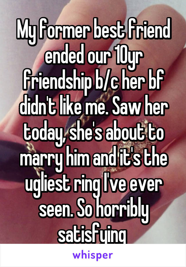 My former best friend ended our 10yr friendship b/c her bf didn't like me. Saw her today, she's about to marry him and it's the ugliest ring I've ever seen. So horribly satisfying