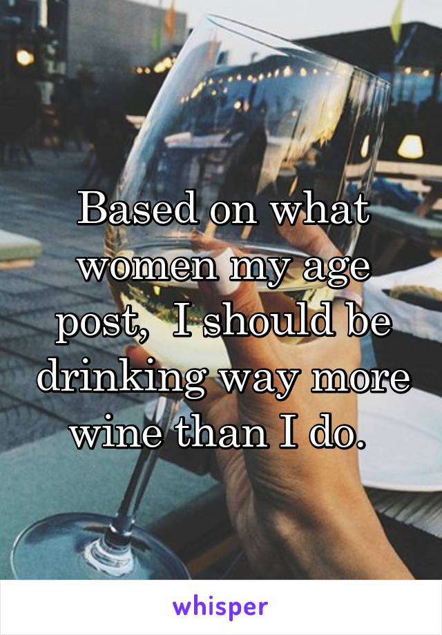 Based on what women my age post,  I should be drinking way more wine than I do.