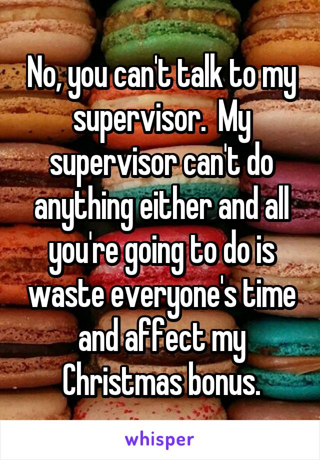 No, you can't talk to my supervisor.  My supervisor can't do anything either and all you're going to do is waste everyone's time and affect my Christmas bonus.