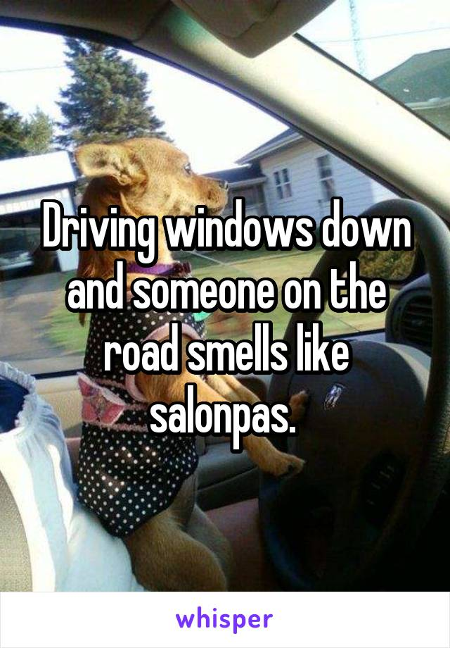 Driving windows down and someone on the road smells like salonpas.