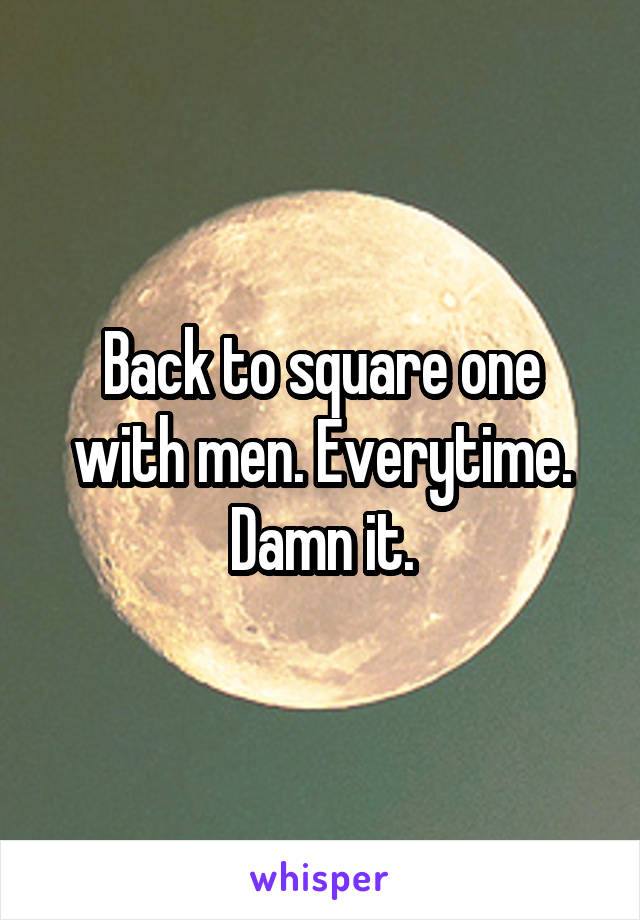 Back to square one with men. Everytime. Damn it.