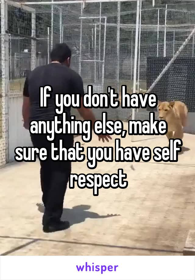 If you don't have anything else, make sure that you have self respect