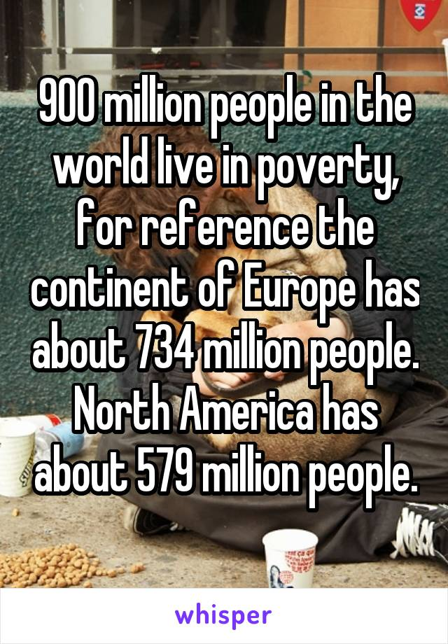 900 million people in the world live in poverty, for reference the continent of Europe has about 734 million people. North America has about 579 million people.