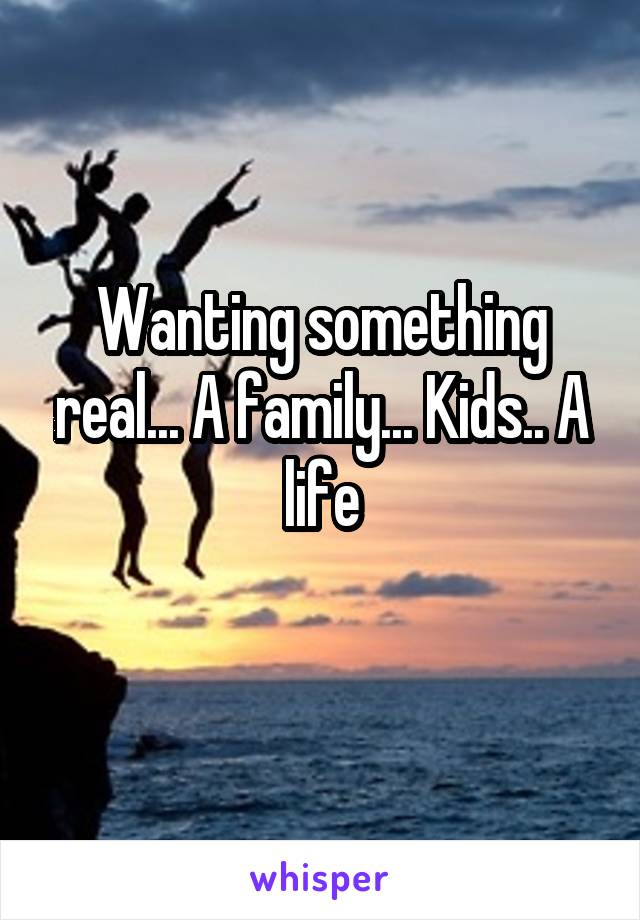 Wanting something real... A family... Kids.. A life