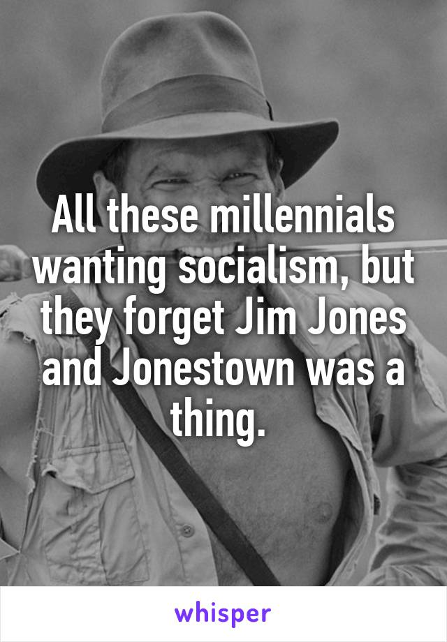All these millennials wanting socialism, but they forget Jim Jones and Jonestown was a thing.