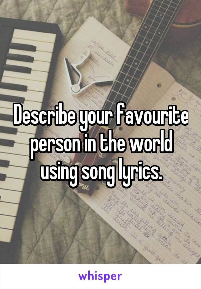 Describe your favourite person in the world using song lyrics.