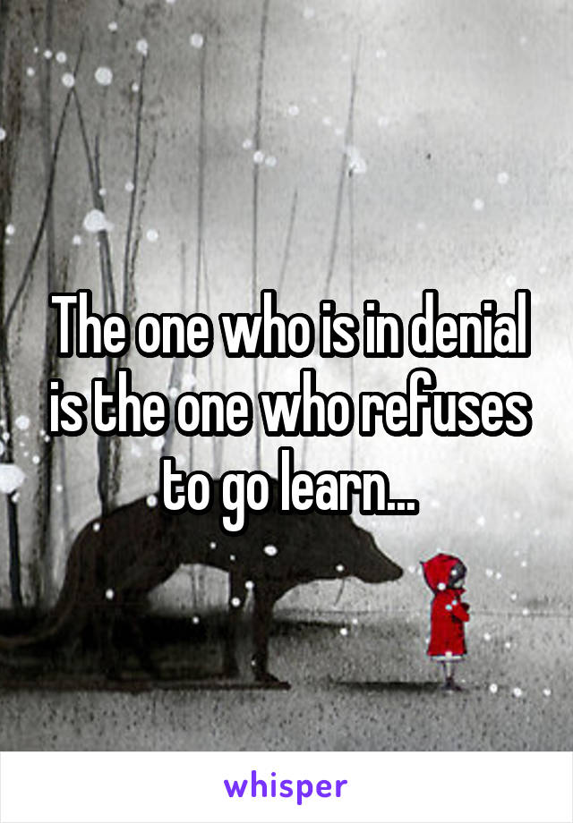 The one who is in denial is the one who refuses to go learn...