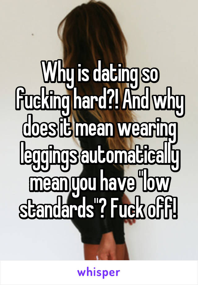 "Why is dating so fucking hard?! And why does it mean wearing leggings automatically mean you have ""low standards""? Fuck off!"