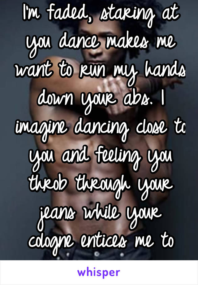 I'm faded, staring at you dance makes me want to run my hands down your abs. I imagine dancing close to you and feeling you throb through your jeans while your cologne entices me to linger...