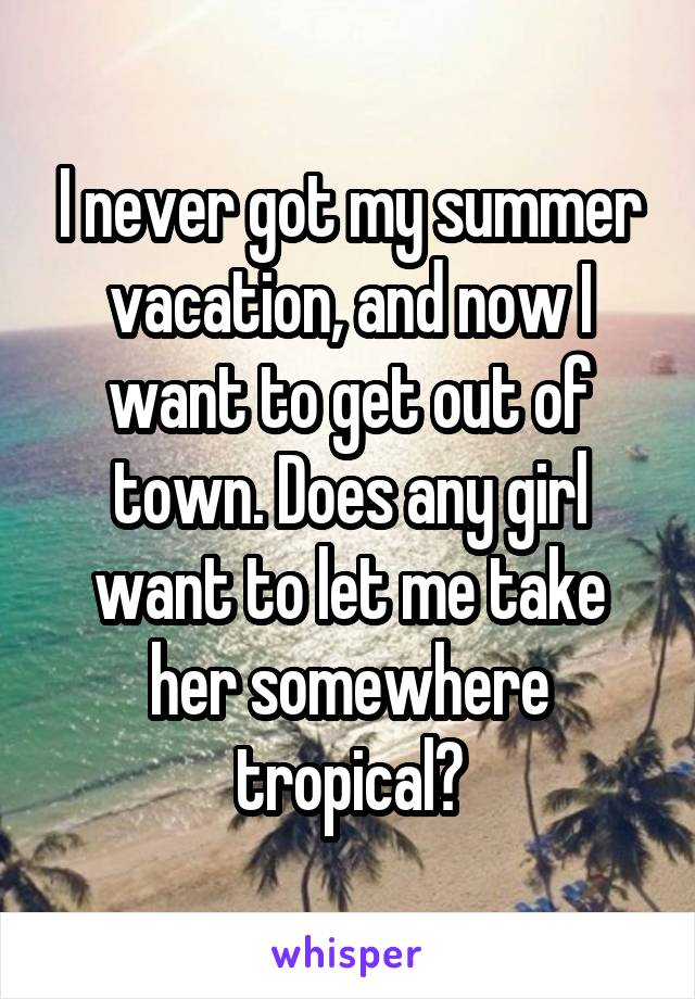 I never got my summer vacation, and now I want to get out of town. Does any girl want to let me take her somewhere tropical?