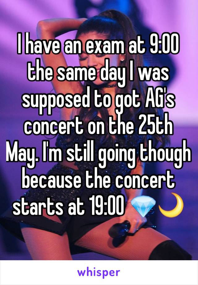 I have an exam at 9:00 the same day I was supposed to got AG's concert on the 25th May. I'm still going though because the concert starts at 19:00 💎🌙