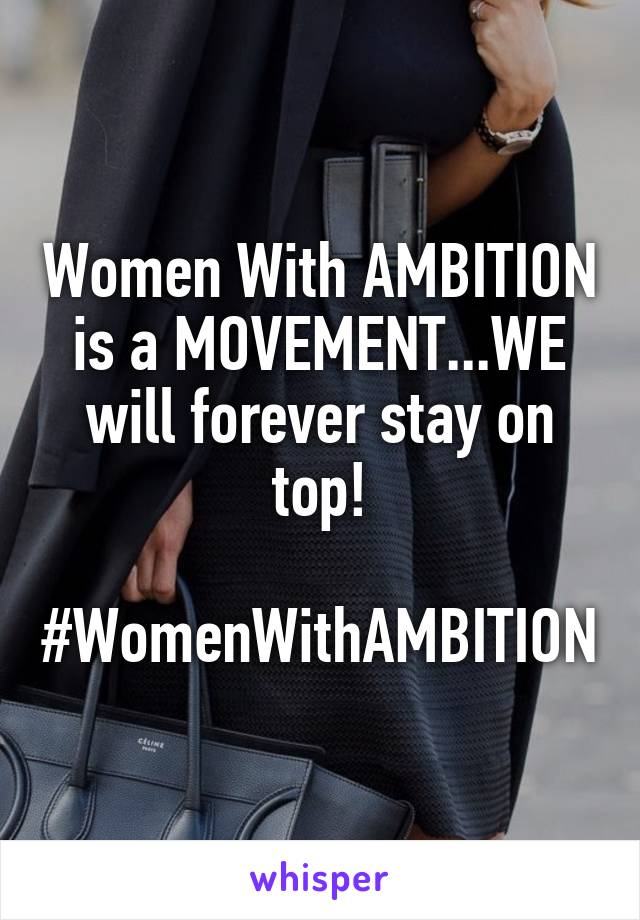 Women With AMBITION is a MOVEMENT...WE will forever stay on top!  #WomenWithAMBITION
