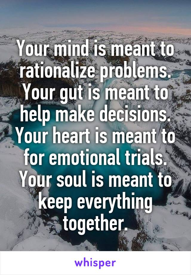 Your mind is meant to rationalize problems. Your gut is meant to help make decisions. Your heart is meant to for emotional trials. Your soul is meant to keep everything together.