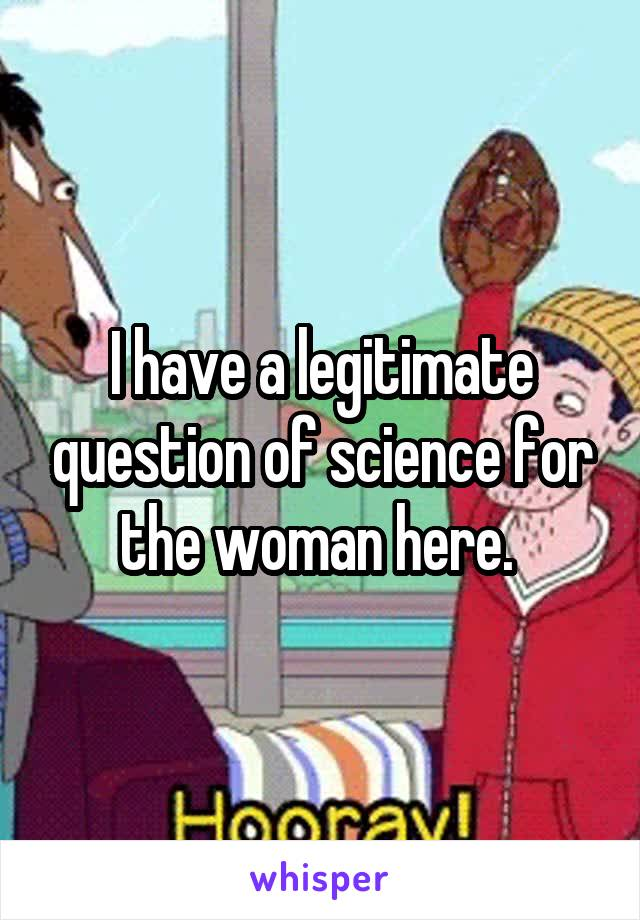 I have a legitimate question of science for the woman here.