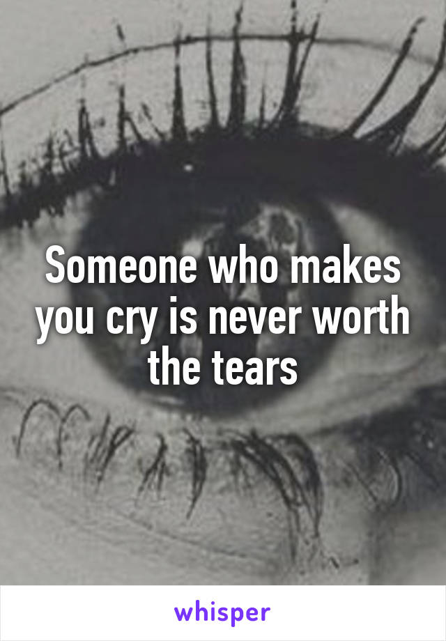 Someone who makes you cry is never worth the tears