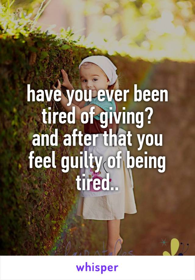 have you ever been tired of giving? and after that you feel guilty of being tired..