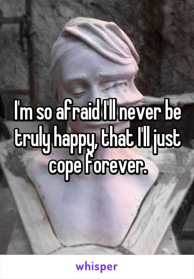 I'm so afraid I'll never be truly happy, that I'll just cope forever.
