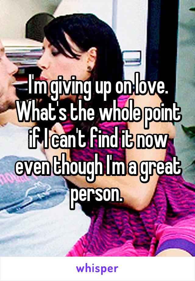 I'm giving up on love. What's the whole point if I can't find it now even though I'm a great person.
